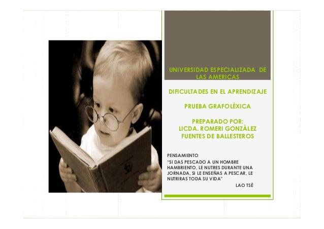 UNIVERSIDAD ESPECIALIZADA DELAS AMERICASDIFICULTADES EN EL APRENDIZAJEPRUEBA GRAFOLÈXICAPREPARADO POR:LICDA. ROMERI GONZÀL...