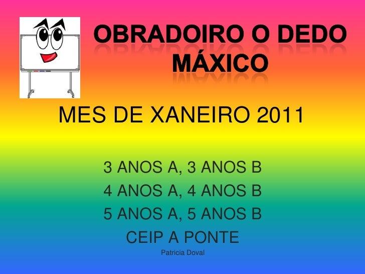 MES DE XANEIRO 2011<br />OBRADOIRO O DEDO MÁXICO<br />3 ANOS A, 3 ANOS B<br />4 ANOS A, 4 ANOS B<br />5 ANOS A, 5 ANOS B<b...
