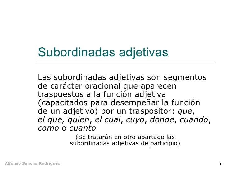 Subordinadas adjetivas Las subordinadas adjetivas son segmentos de carácter oracional que aparecen traspuestos a la funció...