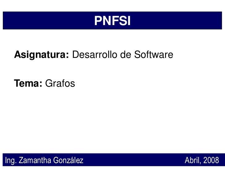 PNFSI    Asignatura: Desarrollo de Software    Tema: Grafos     Ing. Zamantha González                 Abril, 2008