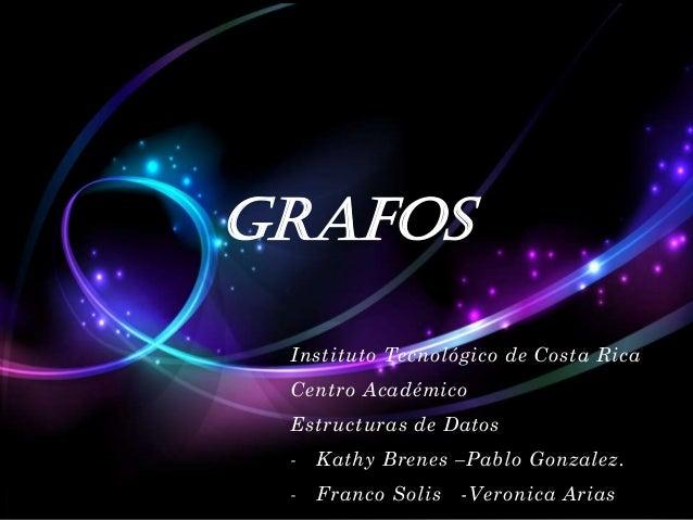 Grafos Instituto Tecnológico de Costa Rica Centro Académico Estructuras de Datos  -  Kathy Brenes –Pablo Gonzalez.  -  Fra...