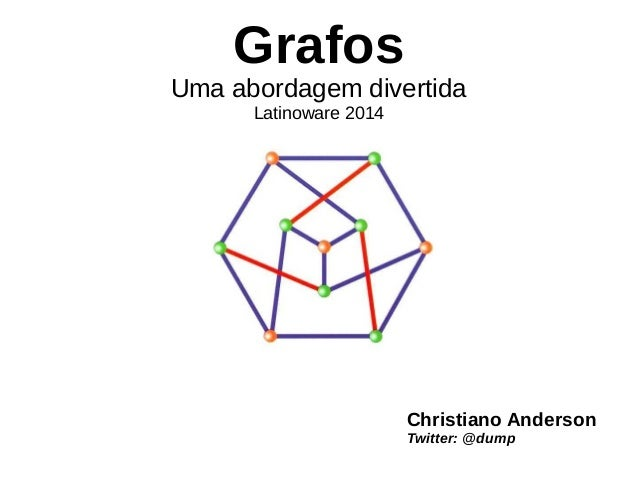 Grafos  Uma abordagem divertida  Latinoware 2014  Christiano Anderson  Twitter: @dump