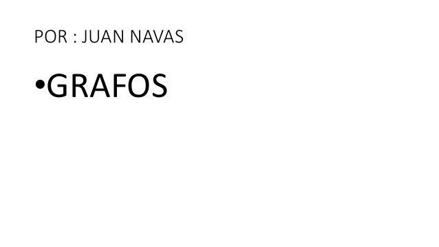 POR : JUAN NAVAS •GRAFOS