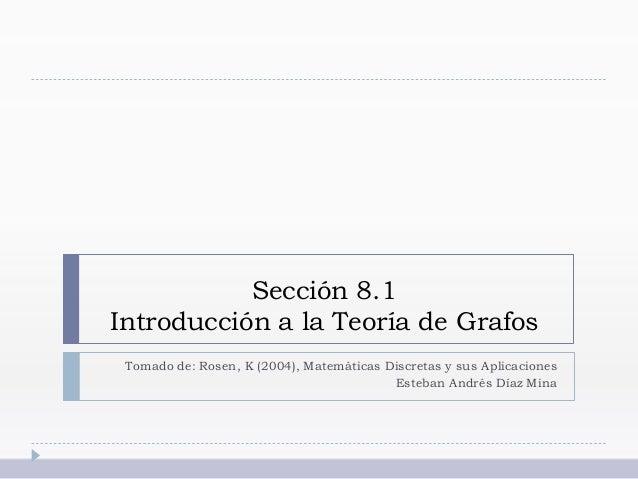 Sección 8.1 Introducción a la Teoría de Grafos Tomado de: Rosen, K (2004), Matemáticas Discretas y sus Aplicaciones Esteba...