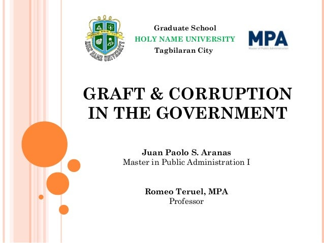 GRAFT & CORRUPTION IN THE GOVERNMENT Graduate School HOLY NAME UNIVERSITY Tagbilaran City Juan Paolo S. Aranas Master in P...