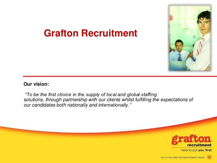 """Grafton RecruitmentOur vision: """"To be the first choice in the supply of local and global staffingsolutions, through partne..."""