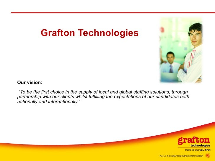 "Grafton Technologies Our vision:     ""To be the first choice in the supply of local and global staffing solutions, through..."