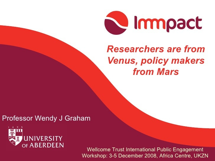 Researchers are from Venus, policy makers from Mars Professor Wendy J Graham Wellcome Trust International Public Engagemen...