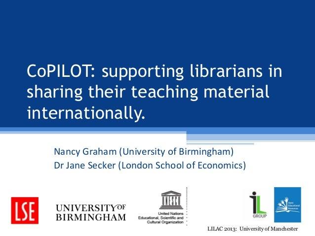 CoPILOT: supporting librarians insharing their teaching materialinternationally.   Nancy Graham (University of Birmingham)...