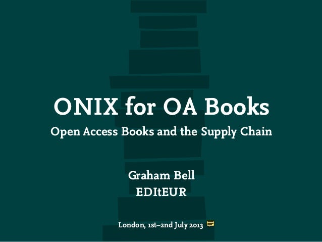 ONIX for OA Books Open Access Books and the Supply Chain Graham Bell EDItEUR London, 1st–2nd July 2013