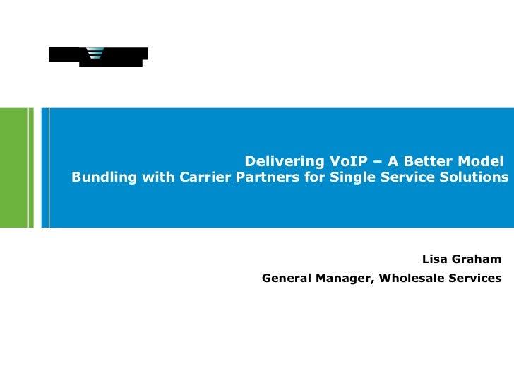 Delivering VoIP – A Better Model  Bundling with Carrier Partners for Single Service Solutions Lisa Graham General Manager,...