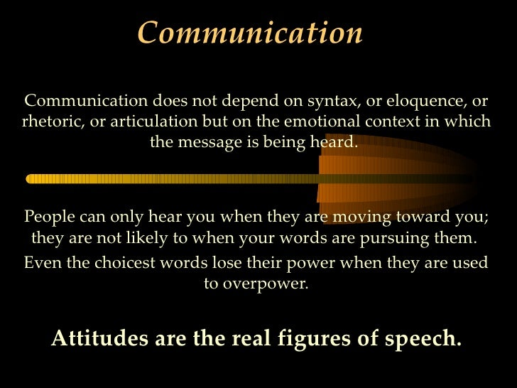 CommunicationCommunication does not depend on syntax, or eloquence, orrhetoric, or articulation but on the emotional conte...