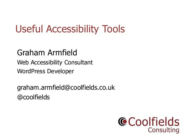 Coolfields Consulting www.coolfields.co.uk @coolfields Useful Accessibility Tools Graham Armfield Web Accessibility Consul...