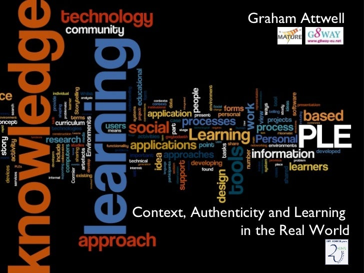 Context, Authenticity and Learning  in the Real World Graham Attwell