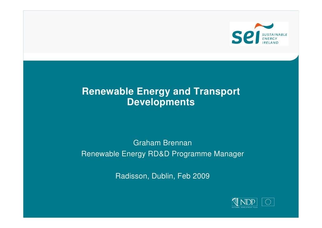 Renewable Energy and Transport         Developments                 Graham Brennan Renewable Energy RD&D Programme Manager...
