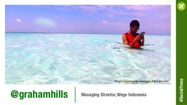 @grahamhills  Managing Director, Wego Indonesia Wego's community manager, hard at work!! #SocialTrenz