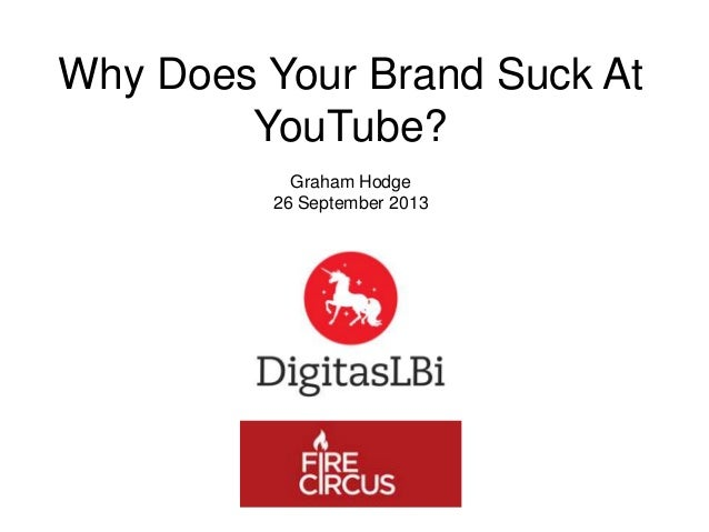Why Does Your Brand Suck At YouTube? Graham Hodge 26 September 2013