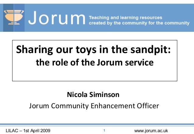 LILAC – 1st April 2009 www.jorum.ac.uk1 Sharing our toys in the sandpit: the role of the Jorum service Nicola Siminson Jor...