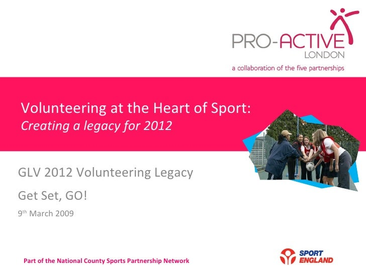 Volunteering at the Heart of Sport: Creating a legacy for 2012 GLV 2012 Volunteering Legacy  Get Set, GO! 9 th  March 2009