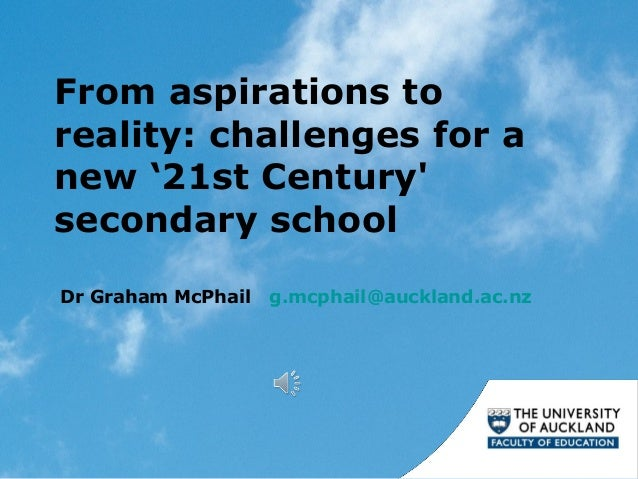 From aspirations to reality: challenges for a new '21st Century' secondary school Dr Graham McPhail g.mcphail@auckland.ac....