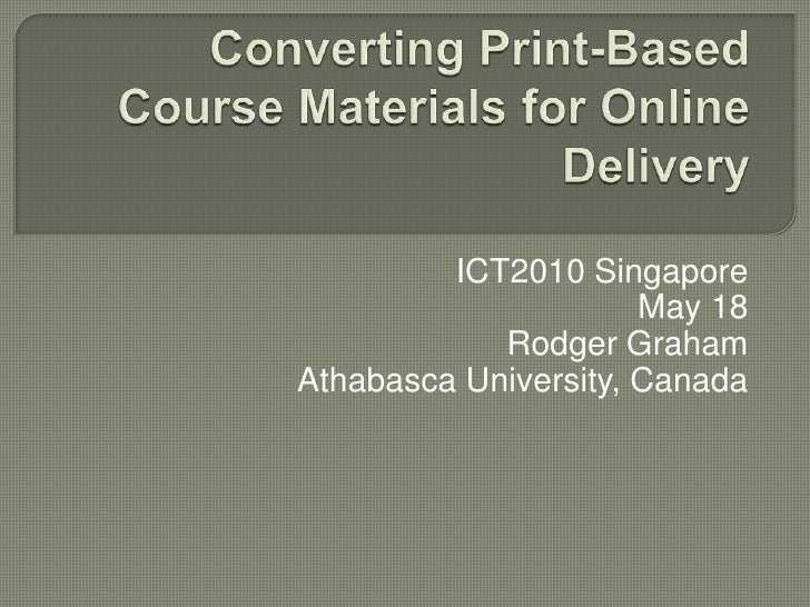 Converting Print-Based Course Materials for Online Delivery <br />ICT2010 Singapore<br />May 18<br />Rodger Graham<br />At...