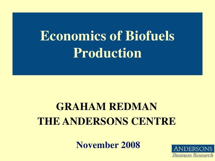 Economics of Biofuels     Production     GRAHAM REDMAN THE ANDERSONS CENTRE       November 2008