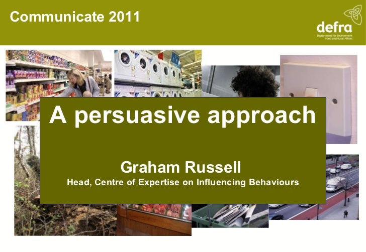 Communicate 2011 A persuasive approach Graham Russell  Head, Centre of Expertise on Influencing Behaviours