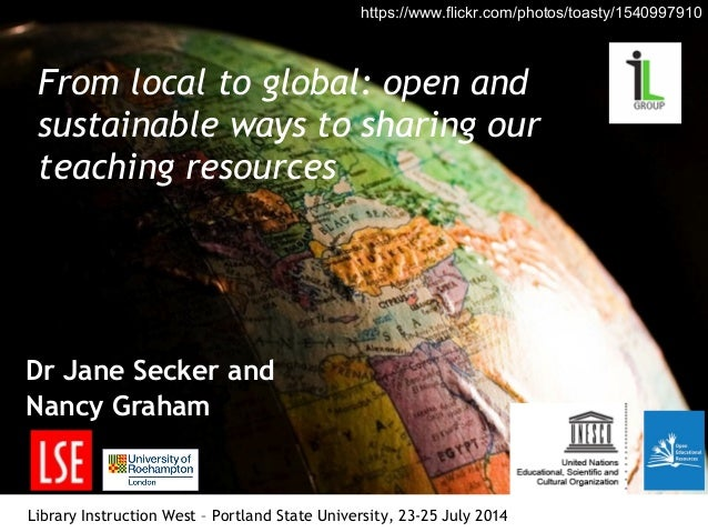 From local to global: open and sustainable ways to sharing our teaching resources Dr Jane Secker and Nancy Graham Library ...