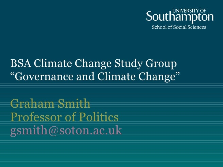 """BSA Climate Change Study Group  """"Governance and Climate Change"""" Graham Smith Professor of Politics [email_address]"""