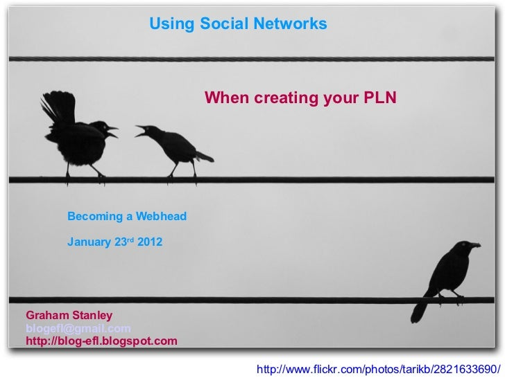 http://www.flickr.com/photos/tarikb/2821633690/ Using Social Networks  When creating your PLN Graham Stanley [email_addres...