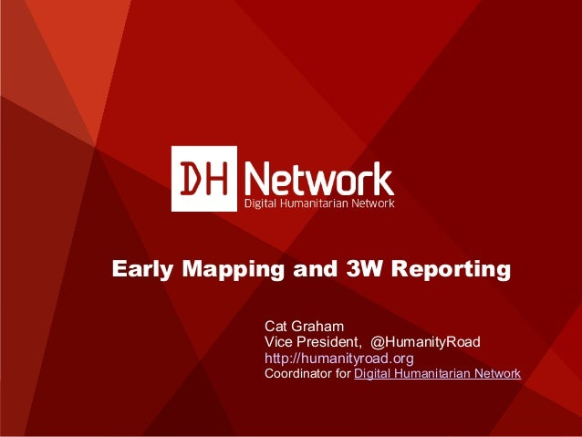 Early Mapping and 3W Reporting Cat Graham Vice President, @HumanityRoad http://humanityroad.org  Coordinator for Digital H...