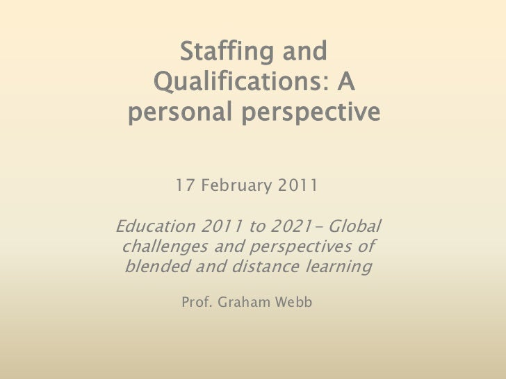 Staffing and Qualifications: A personal perspective<br />17 February 2011<br />Education 2011 to 2021- Global challenges a...