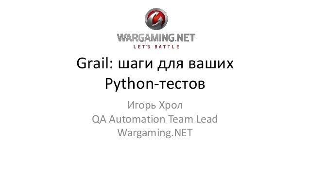 Grail: шаги для ваших Python-тестов Игорь Хрол QA Automation Team Lead Wargaming.NET