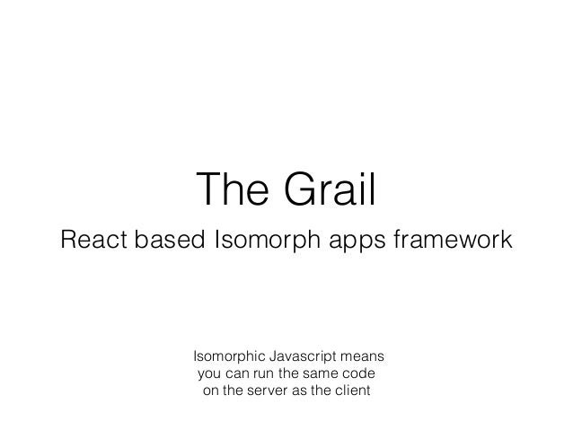 The Grail React based Isomorph apps framework Isomorphic Javascript means you can run the same code on the server as the c...