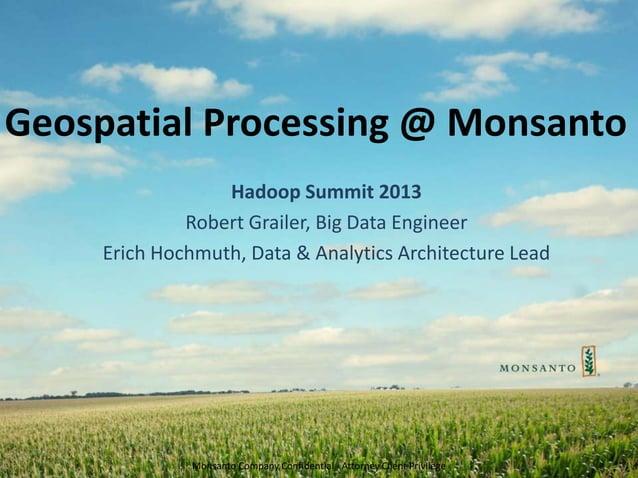 Monsanto Company Confidential - Attorney Client Privilege Geospatial Processing @ Monsanto Hadoop Summit 2013 Robert Grail...