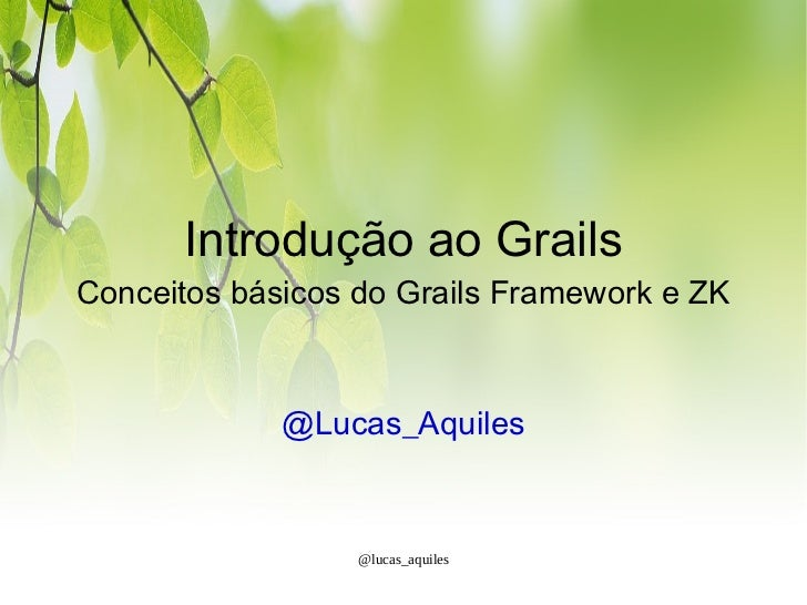 Introdução ao GrailsConceitos básicos do Grails Framework e ZK             @Lucas_Aquiles                  @lucas_aquiles