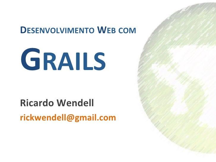 DESENVOLVIMENTO WEB COM  GRAILS                     Ricardo Wendell rickwendell@gmail.com