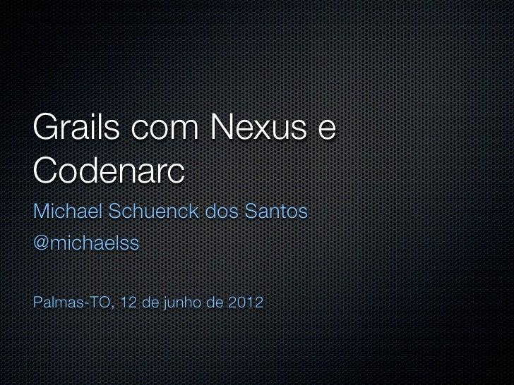 Grails com Nexus eCodenarcMichael Schuenck dos Santos@michaelssPalmas-TO, 12 de junho de 2012