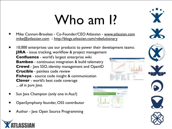 Who am I? •   Mike Cannon-Brookes - Co-Founder/CEO Atlassian - www.atlassian.com     mike@atlassian.com - http://blogs.atl...