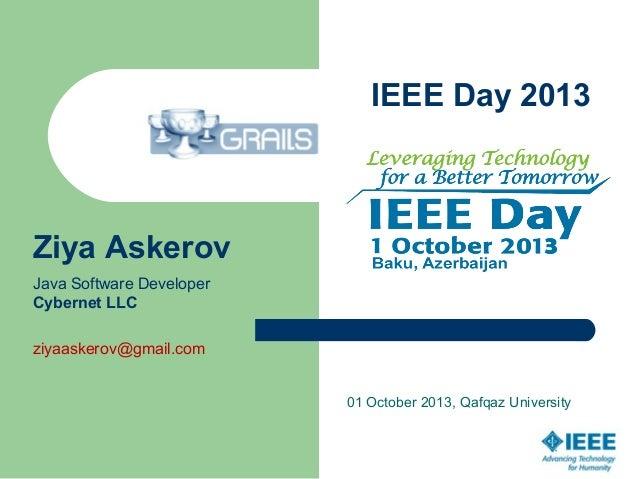 IEEE Day 2013 01 October 2013, Qafqaz University Ziya Askerov Java Software Developer Cybernet LLC ziyaaskerov@gmail.com