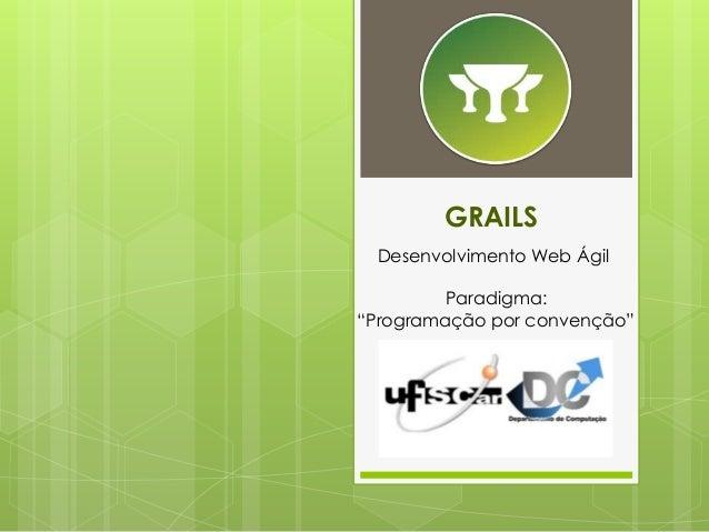 """GRAILS  Desenvolvimento Web Ágil  Paradigma:  """"Programação por convenção"""""""