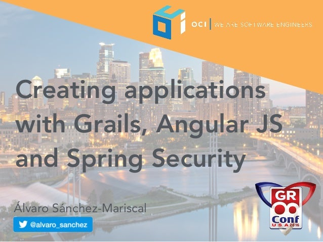 Creating applications with Grails, Angular JS and Spring Security Álvaro Sánchez-Mariscal