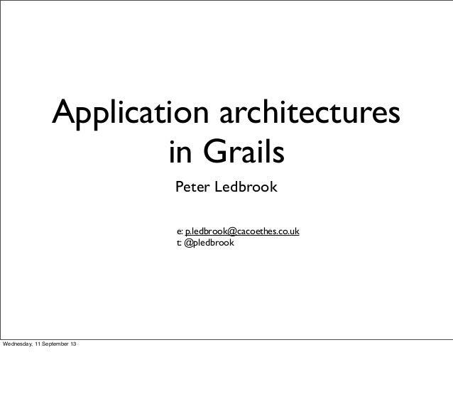 Application architectures in Grails Peter Ledbrook e: p.ledbrook@cacoethes.co.uk t: @pledbrook Wednesday, 11 September 13