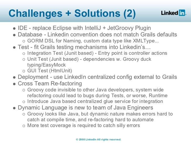 Challenges + Solutions (2)  IDE - replace Eclipse with IntelliJ + JetGroovy Plugin  Database - Linkedin convention does no...