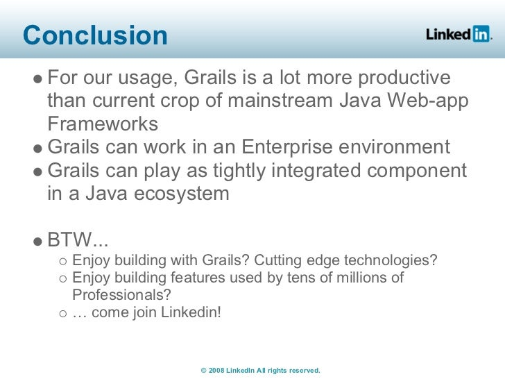 Conclusion  For our usage, Grails is a lot more productive  than current crop of mainstream Java Web-app  Frameworks  Grai...