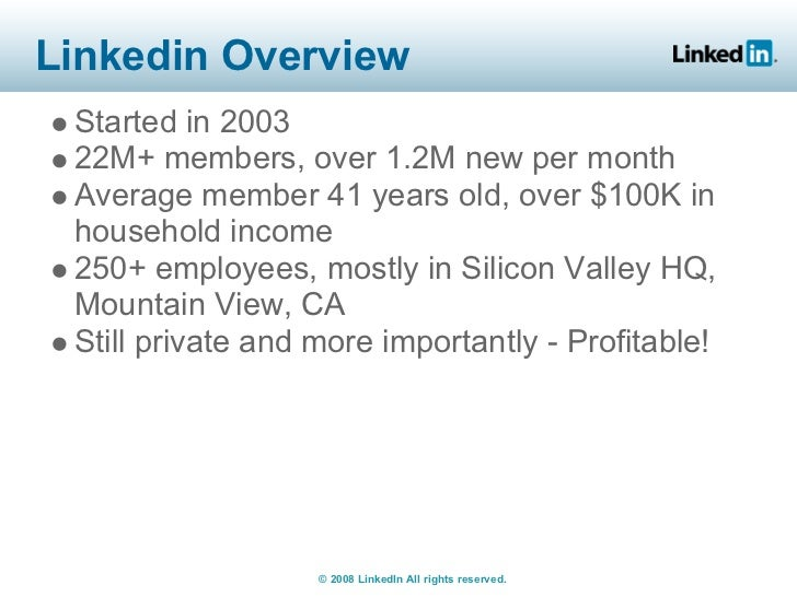 Linkedin Overview  Started in 2003  22M+ members, over 1.2M new per month  Average member 41 years old, over $100K in  hou...