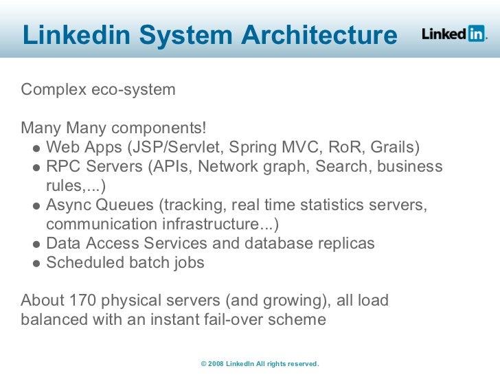 Linkedin System Architecture Complex eco-system  Many Many components!   Web Apps (JSP/Servlet, Spring MVC, RoR, Grails)  ...