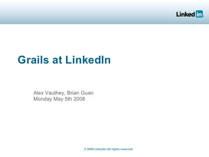 Grails at LinkedIn     Alex Vauthey, Brian Guan    Monday May 5th 2008                            © 2008 LinkedIn All righ...