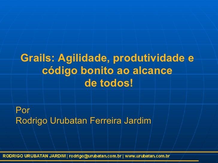 Grails: Agilidade, produtividade e      código bonito ao alcance               de todos!  Por Rodrigo Urubatan Ferreira Ja...
