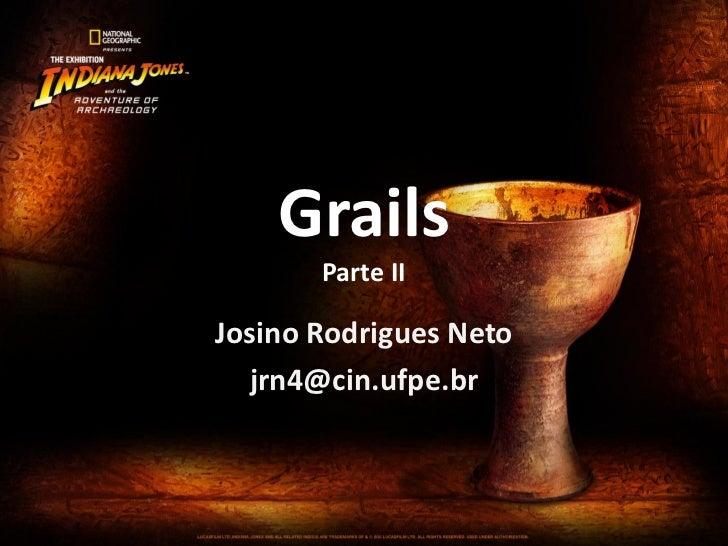 Grails       Parte IIJosino Rodrigues Neto  jrn4@cin.ufpe.br